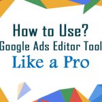 How to Use Google Ads Editor Tool like a Pro Mithvin